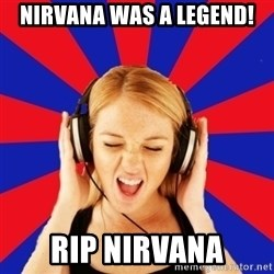 Questionable Music Lover - nirvana was a legend! rip nirvana