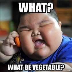Fat Asian Kid - what? what be vegetable?