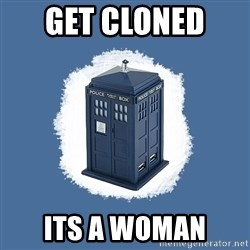 Dr Who - get cloned  its a woman