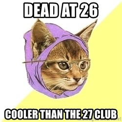 Hipster Kitty - DEAD AT 26 COOLER THAN THE 27 CLUB