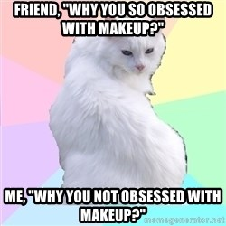 """Beauty Addict Kitty - Friend, """"why you so obsessed with makeup?"""" Me, """"why you not obsessed with makeup?"""""""