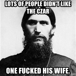 Rasputin is a Badass - Lots of people didn't like the Czar One FUcked his Wife.