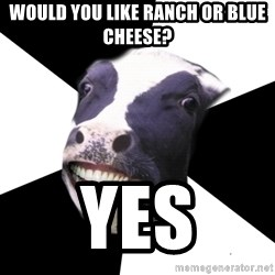 Restaurant Employee Cow - would you like ranch or blue cheese? yes