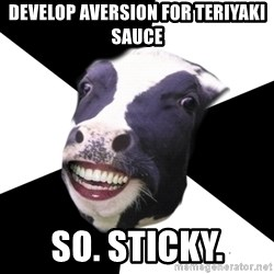 Restaurant Employee Cow - develop aversion for teriyaki sauce so. sticky.