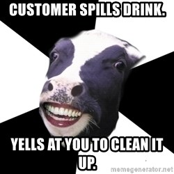 Restaurant Employee Cow - customer spills drink. yells at you to clean it up.