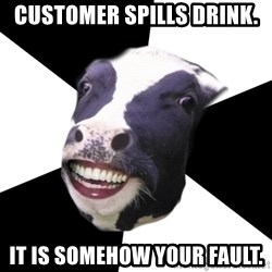 Restaurant Employee Cow - customer spills drink. it is somehow your fault.