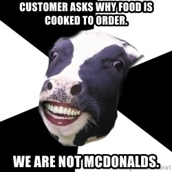 Restaurant Employee Cow - customer asks why food is cooked to order. we are not Mcdonalds.