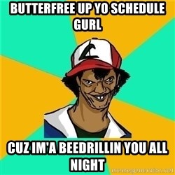 Dat Ash - BUtterfree up yo schedule gurl cuz im'a beedrIlliN you all night