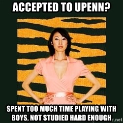 Tiger Mom - accepted to upenn? spent too much time playing with boys, not studied hard enough