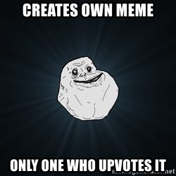Forever Alone - creates own meme only one who upvotes it
