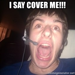 Raging Gamer - i say cover me!!!