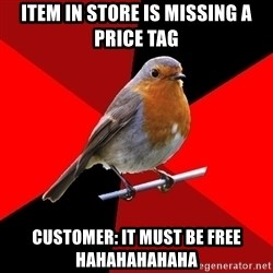 Retail Robin - Item in store is missing a price tag Customer: it must be free hahahahahaha