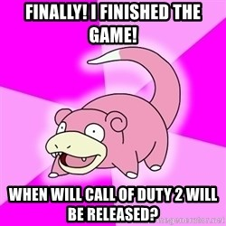 Slowpoke - FINALLY! i FINISHED THE GAME! WHEN WILL CALL OF DUTY 2 WILL BE RELEASED?