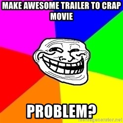 Trollface - make awesome trailer to crap movie problem?
