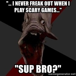 "Amnesiaralph - ""... I Never freak out when i play scary games..."" ""SUP BRO?"""