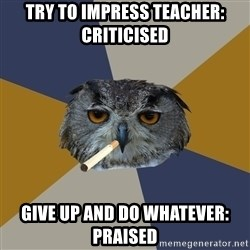 Art Student Owl - try to impress teacher: criticised give up and do whatever: praised