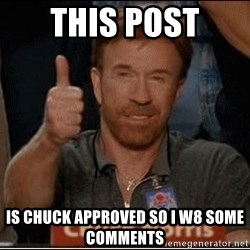 Chuck Norris Approves - this post is chuck approved so i w8 some comments