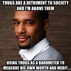 The Irrational Black Man - thugs are a detriment to society and I'm above them Using thugs as a barometer to measure his own worth and merit