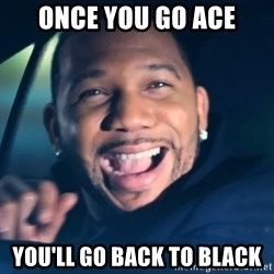 Black Guy From Friday - oNCE YOU GO ACE YOU'LL GO BACK TO BLACK