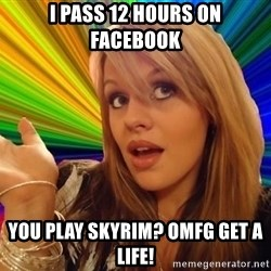 Dumb Blonde - i pass 12 hours on facebook you play skyrim? omfg get a life!