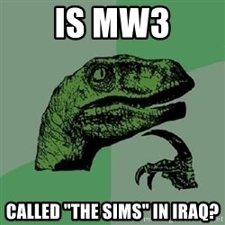 "Philosoraptor - Is mw3 called ""the sims"" in iraq?"