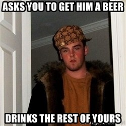 Scumbag Steve - asks you to get him a beer drinks the rest of yours
