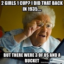 Internet Grandma Surprise - 2 girls 1 cup? i did that back in 1935.... but there were 3 of us and a bucket