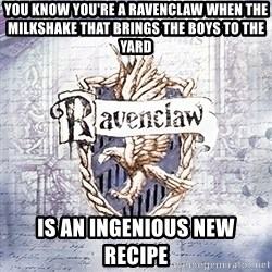 Typical student Ravenclaw - You know you're a Ravenclaw when the milkshake that brings the boys to the yard is an Ingenious new recipe