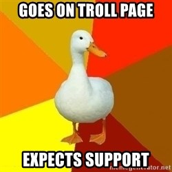 Technologically Impaired Duck - goes on troll page expects support