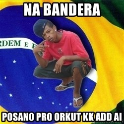 Happy Brazilian - na bandera posano pro orkut kk add ai