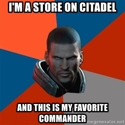 Shepard Says - I'M A STORE ON CITADEL AND THIS IS MY FAVORITE COMMANDER