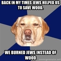 Racist Dog - back in my times jews helped us to save wood. We burned jews instead of wood