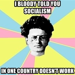 Trotsky Want a Cracker - I BLOODY TOLD YOU SOCIALISM IN ONE COUNTRY DOESN'T WORK