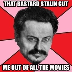 Trotsky Want a Cracker - That bastard STalin Cut  Me out of all the movies
