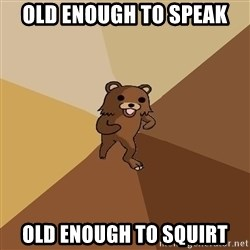 Pedo Bear From Beyond - OLD ENOUGH TO SPEAK OLD ENOUGH TO SQUIRT