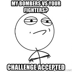 Challenge Accepted - my bombers vs your fighters? challenge accepted