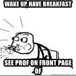 Cereal Guy Spit - wake up, have breakfast see prof on front page of