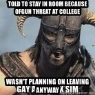 Skyrim Meme Generator - TOLD TO STAY IN ROOM BECAUSE OFGUN THREAT AT COLLEGE WASN'T PLANNING ON LEAVING ANYWAY