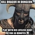 Skyrim Meme Generator - KIll dragur in dungeon... play with his lifeless body for 30 minutes