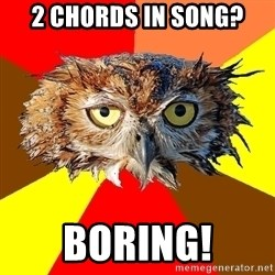 Musician Owl - 2 choRDS IN SONG? boring!