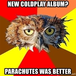 Musician Owl - nEW COLDPLAY ALBUM? PARACHUTES WAS BETTER
