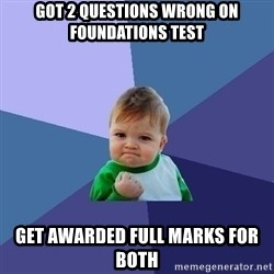 Success Kid - GOT 2 QUESTIONS WRONG ON FOUNDATIONS TEST GET AWARDED FULL MARKS FOR BOTH