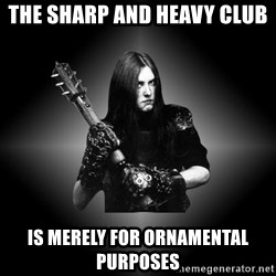 Black Metal - tHE SHARP AND HEAVY CLUB IS MERELY FOR ORNAMENTAL PURPOSES