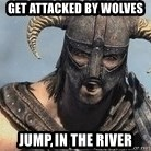 Skyrim Meme Generator - get attacked by wolves jump in the river
