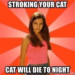 Jealous Girl - stroking your cat cat will die to night
