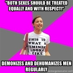 "Feminist Cunt - ""both sexes should be treated equally and with respect!'' demonizes and dehumanizes men regularly"