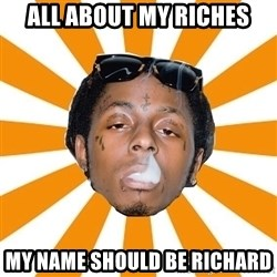 Lil Wayne Meme - all about my riches my name should be richard
