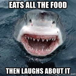 Insanity Shark - eats all the food then laughs about it