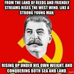 Stalin Says - From the land of reeds and friendly streams rises the west wind, like a strong young man, rising up under his own weight, and conquering both sea and land.