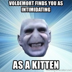 vold - voldemort finds you as intimidating as a kitten